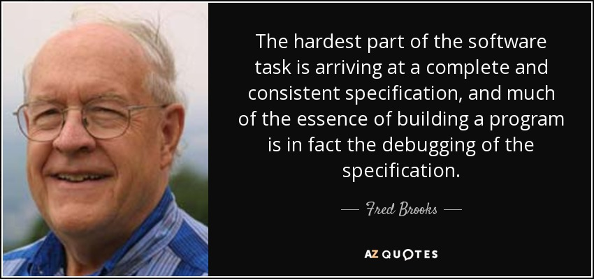 The hardest part of the software task is arriving at a complete and consistent specification, and much of the essence of building a program is in fact the debugging of the specification. - Fred Brooks