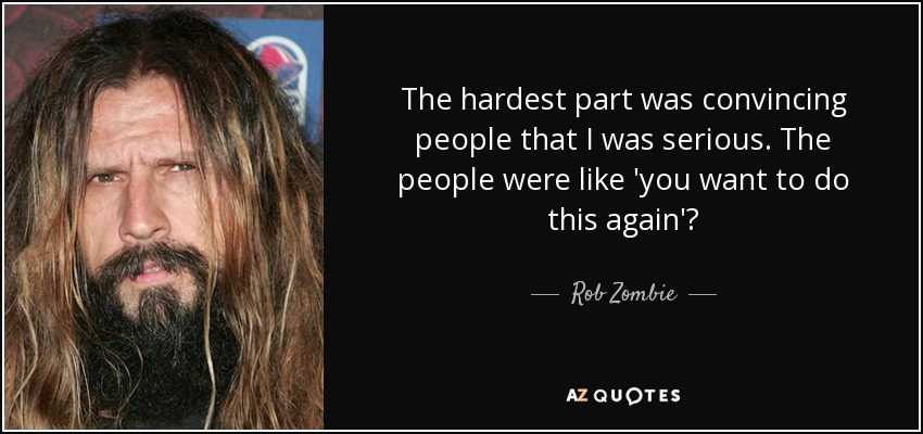 The hardest part was convincing people that I was serious. The people were like 'you want to do this again'? - Rob Zombie