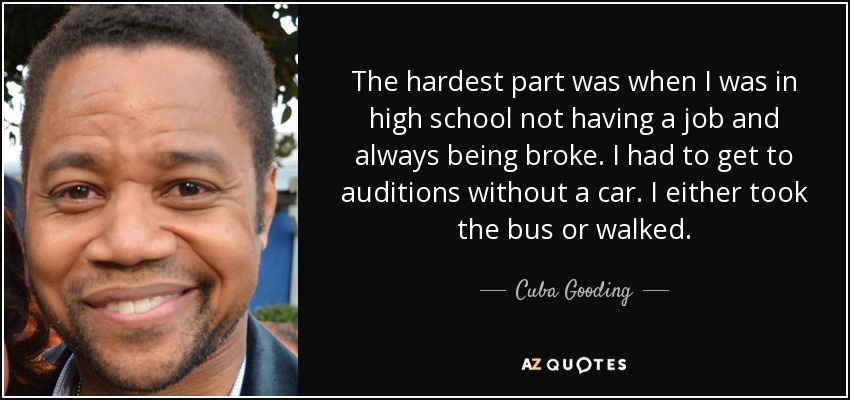 The hardest part was when I was in high school not having a job and always being broke. I had to get to auditions without a car. I either took the bus or walked. - Cuba Gooding, Jr.