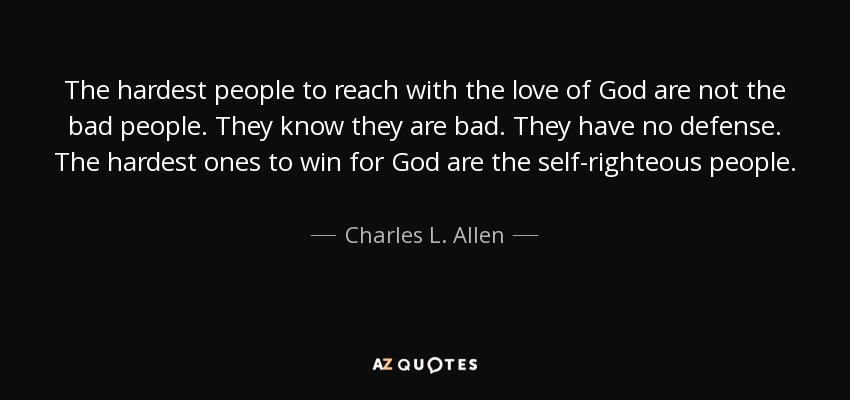 The hardest people to reach with the love of God are not the bad people. They know they are bad. They have no defense. The hardest ones to win for God are the self-righteous people. - Charles L. Allen