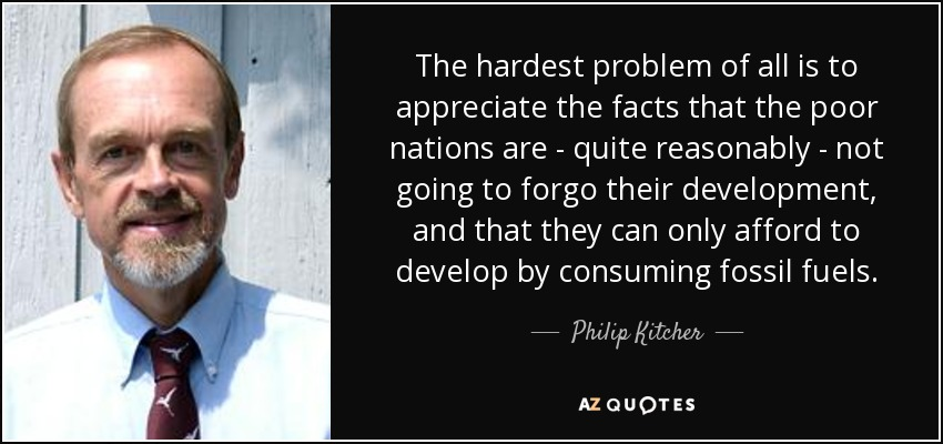 The hardest problem of all is to appreciate the facts that the poor nations are - quite reasonably - not going to forgo their development, and that they can only afford to develop by consuming fossil fuels. - Philip Kitcher