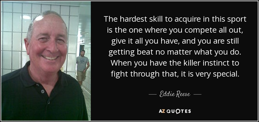 The hardest skill to acquire in this sport is the one where you compete all out, give it all you have, and you are still getting beat no matter what you do. When you have the killer instinct to fight through that, it is very special. - Eddie Reese