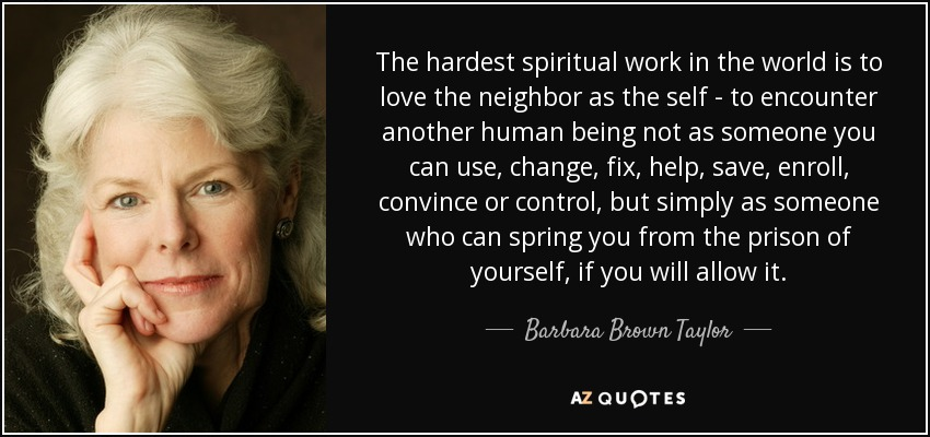 The hardest spiritual work in the world is to love the neighbor as the self - to encounter another human being not as someone you can use, change, fix, help, save, enroll, convince or control, but simply as someone who can spring you from the prison of yourself, if you will allow it. - Barbara Brown Taylor