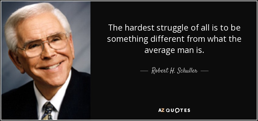 The hardest struggle of all is to be something different from what the average man is. - Robert H. Schuller