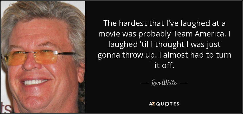 The hardest that I've laughed at a movie was probably Team America. I laughed 'til I thought I was just gonna throw up. I almost had to turn it off. - Ron White