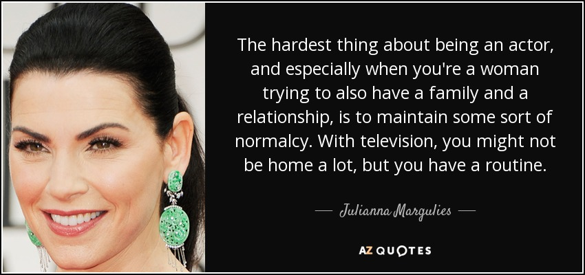 The hardest thing about being an actor, and especially when you're a woman trying to also have a family and a relationship, is to maintain some sort of normalcy. With television, you might not be home a lot, but you have a routine. - Julianna Margulies