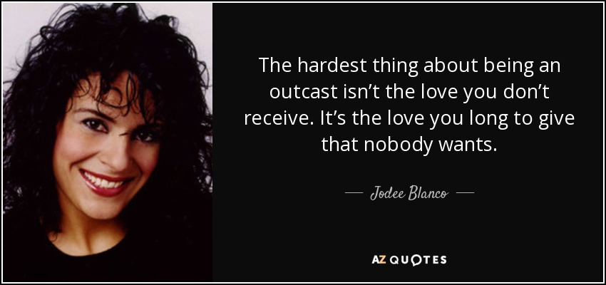 The hardest thing about being an outcast isn't the love you don't receive. It's the love you long to give that nobody wants. - Jodee Blanco