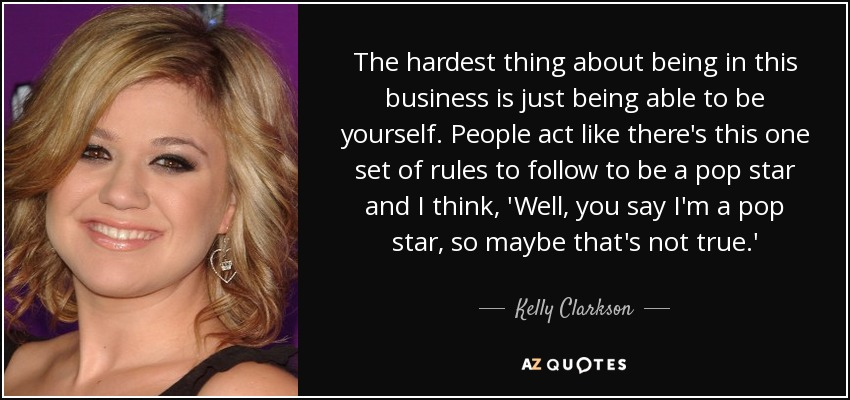 The hardest thing about being in this business is just being able to be yourself. People act like there's this one set of rules to follow to be a pop star and I think, 'Well, you say I'm a pop star, so maybe that's not true.' - Kelly Clarkson