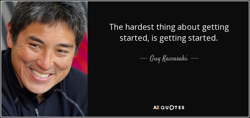 The hardest thing about getting started, is getting started. - Guy Kawasaki