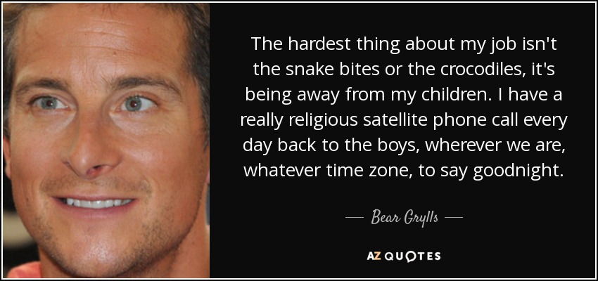 The hardest thing about my job isn't the snake bites or the crocodiles, it's being away from my children. I have a really religious satellite phone call every day back to the boys, wherever we are, whatever time zone, to say goodnight. - Bear Grylls