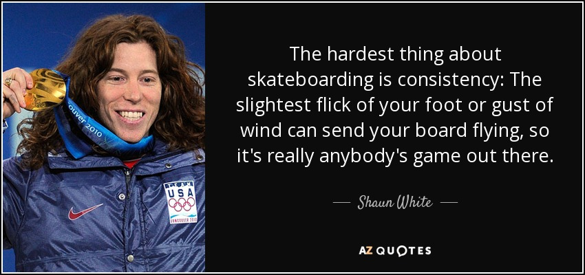 The hardest thing about skateboarding is consistency: The slightest flick of your foot or gust of wind can send your board flying, so it's really anybody's game out there. - Shaun White