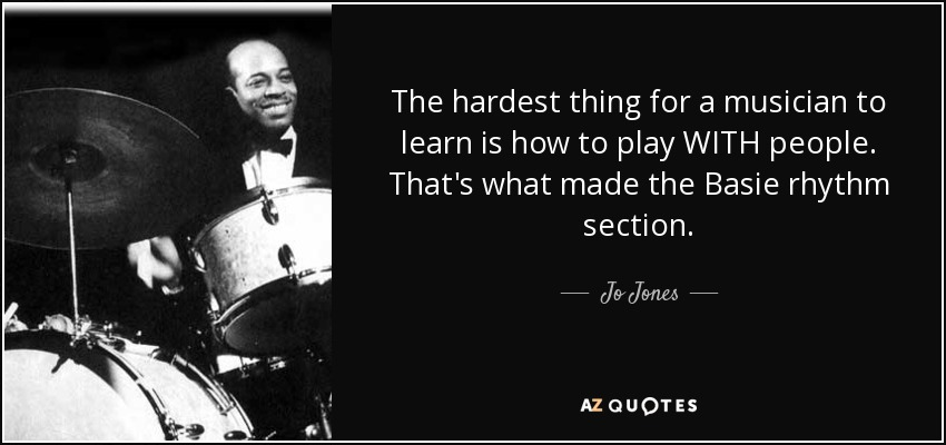 The hardest thing for a musician to learn is how to play WITH people. That's what made the Basie rhythm section. - Jo Jones