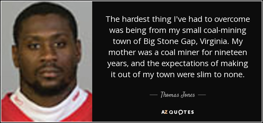 The hardest thing I've had to overcome was being from my small coal-mining town of Big Stone Gap, Virginia. My mother was a coal miner for nineteen years, and the expectations of making it out of my town were slim to none. - Thomas Jones