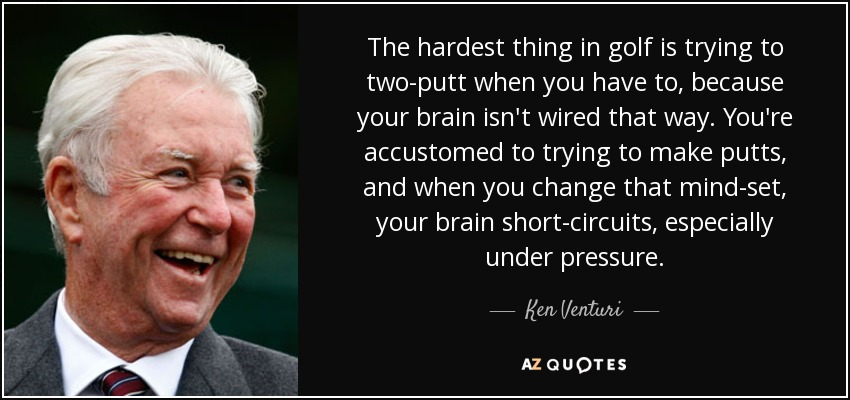 The hardest thing in golf is trying to two-putt when you have to, because your brain isn't wired that way. You're accustomed to trying to make putts, and when you change that mind-set, your brain short-circuits, especially under pressure. - Ken Venturi