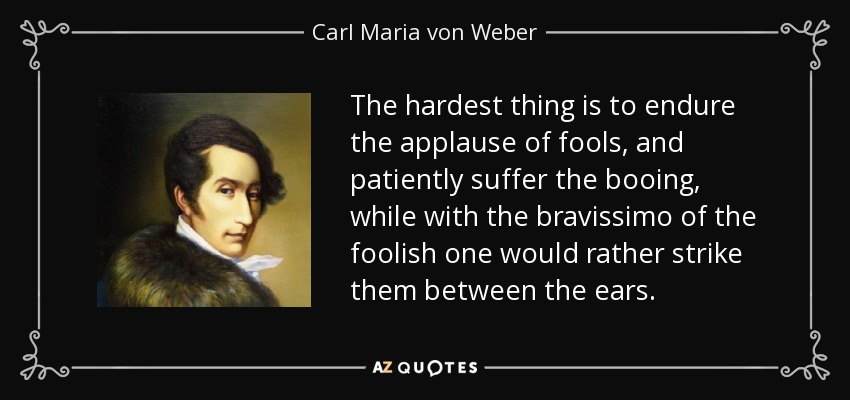 The hardest thing is to endure the applause of fools, and patiently suffer the booing, while with the bravissimo of the foolish one would rather strike them between the ears. - Carl Maria von Weber