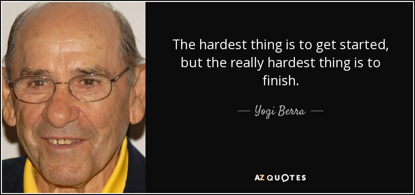 The hardest thing is to get started, but the really hardest thing is to finish. - Yogi Berra