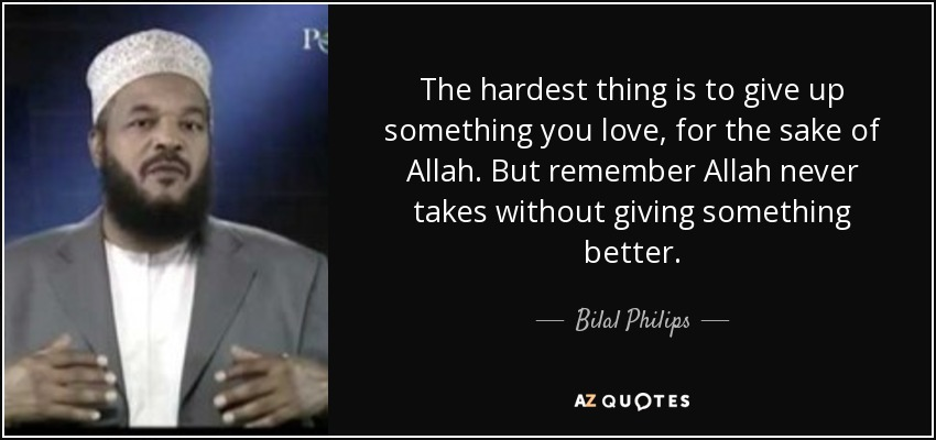 The hardest thing is to give up something you love, for the sake of Allah. But remember Allah never takes without giving something better. - Bilal Philips