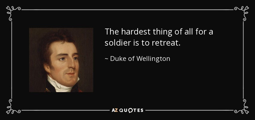The hardest thing of all for a soldier is to retreat. - Duke of Wellington