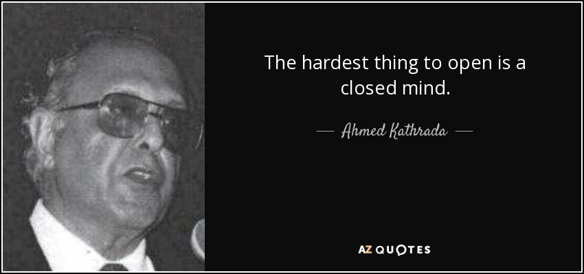The hardest thing to open is a closed mind. - Ahmed Kathrada