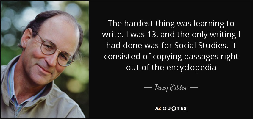 The hardest thing was learning to write. I was 13, and the only writing I had done was for Social Studies. It consisted of copying passages right out of the encyclopedia - Tracy Kidder