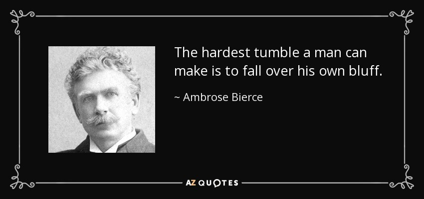The hardest tumble a man can make is to fall over his own bluff. - Ambrose Bierce