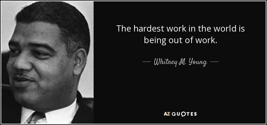 The hardest work in the world is being out of work. - Whitney M. Young
