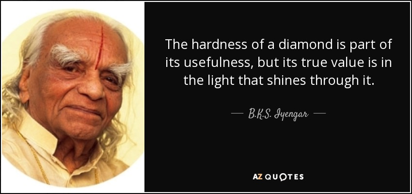 The hardness of a diamond is part of its usefulness, but its true value is in the light that shines through it. - B.K.S. Iyengar