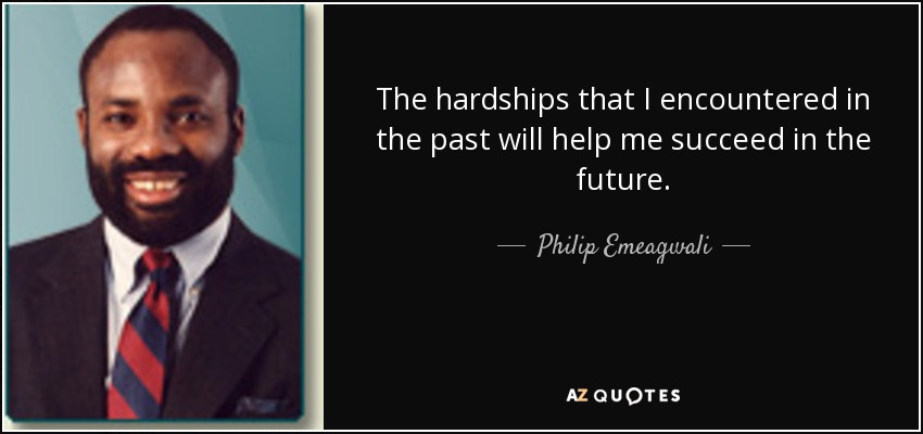 The hardships that I encountered in the past will help me succeed in the future. - Philip Emeagwali