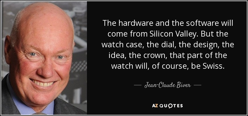 The hardware and the software will come from Silicon Valley. But the watch case, the dial, the design, the idea, the crown, that part of the watch will, of course, be Swiss. - Jean-Claude Biver