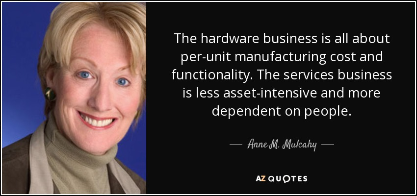 The hardware business is all about per-unit manufacturing cost and functionality. The services business is less asset-intensive and more dependent on people. - Anne M. Mulcahy