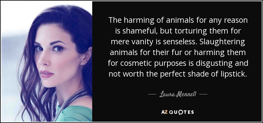 The harming of animals for any reason is shameful, but torturing them for mere vanity is senseless. Slaughtering animals for their fur or harming them for cosmetic purposes is disgusting and not worth the perfect shade of lipstick. - Laura Mennell