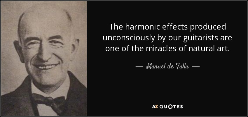 The harmonic effects produced unconsciously by our guitarists are one of the miracles of natural art. - Manuel de Falla