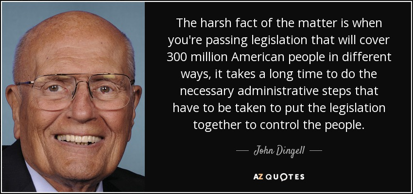 The harsh fact of the matter is when you're passing legislation that will cover 300 million American people in different ways, it takes a long time to do the necessary administrative steps that have to be taken to put the legislation together to control the people. - John Dingell