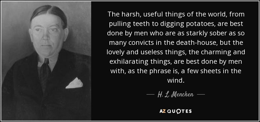 The harsh, useful things of the world, from pulling teeth to digging potatoes, are best done by men who are as starkly sober as so many convicts in the death-house, but the lovely and useless things, the charming and exhilarating things, are best done by men with, as the phrase is, a few sheets in the wind. - H. L. Mencken
