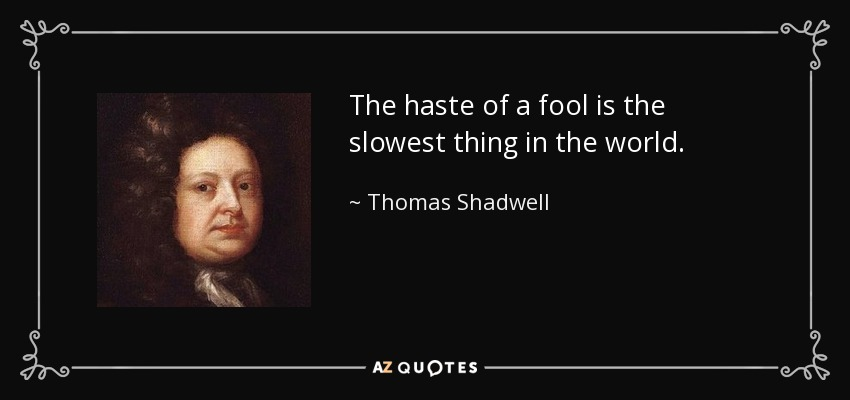 The haste of a fool is the slowest thing in the world. - Thomas Shadwell