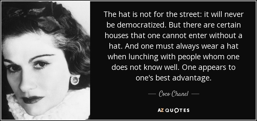 The hat is not for the street: it will never be democratized. But there are certain houses that one cannot enter without a hat. And one must always wear a hat when lunching with people whom one does not know well. One appears to one's best advantage. - Coco Chanel