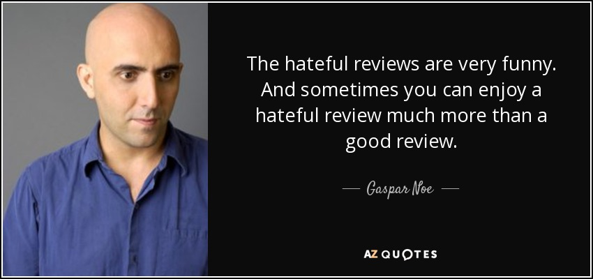 The hateful reviews are very funny. And sometimes you can enjoy a hateful review much more than a good review. - Gaspar Noe