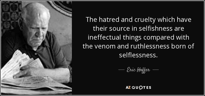 The hatred and cruelty which have their source in selfishness are ineffectual things compared with the venom and ruthlessness born of selflessness. - Eric Hoffer