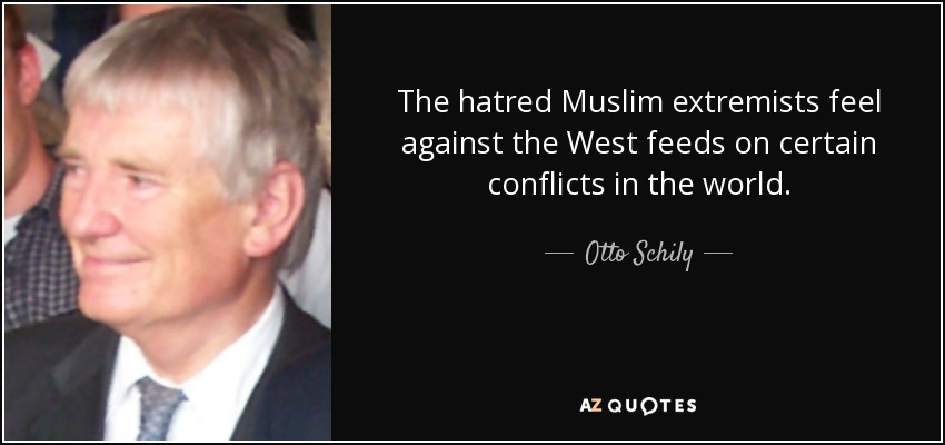 The hatred Muslim extremists feel against the West feeds on certain conflicts in the world. - Otto Schily