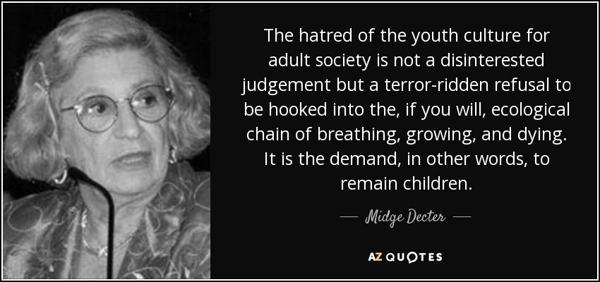The hatred of the youth culture for adult society is not a disinterested judgement but a terror-ridden refusal to be hooked into the, if you will, ecological chain of breathing, growing, and dying. It is the demand, in other words, to remain children. - Midge Decter