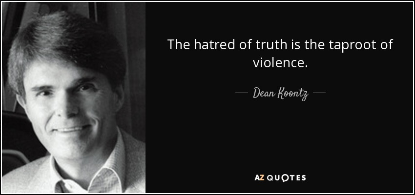 The hatred of truth is the taproot of violence. - Dean Koontz