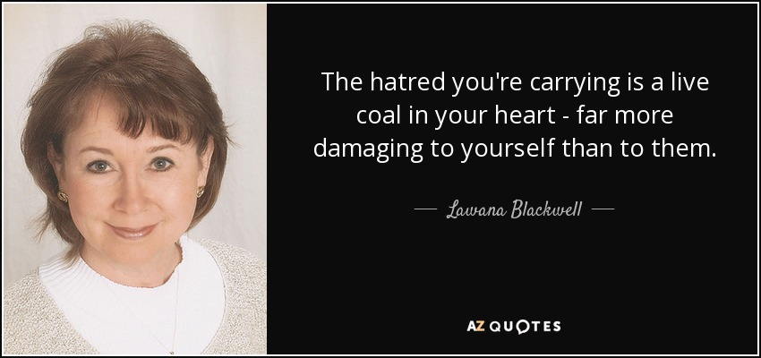 The hatred you're carrying is a live coal in your heart - far more damaging to yourself than to them. - Lawana Blackwell