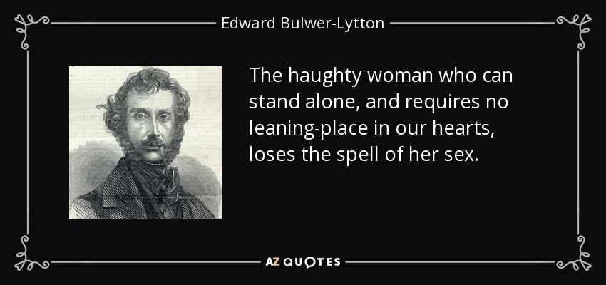 The haughty woman who can stand alone, and requires no leaning-place in our hearts, loses the spell of her sex. - Edward Bulwer-Lytton, 1st Baron Lytton