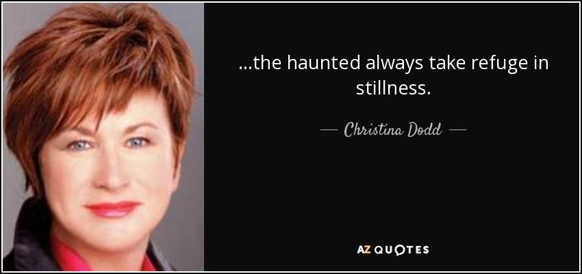 ...the haunted always take refuge in stillness. - Christina Dodd