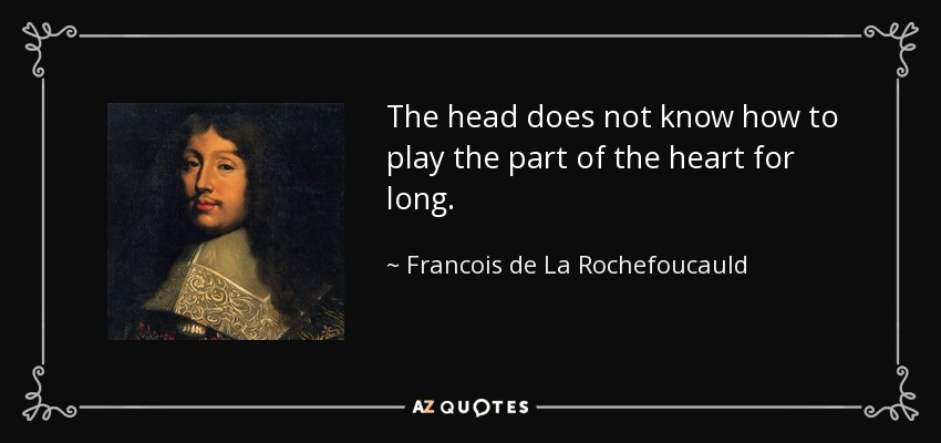 The head does not know how to play the part of the heart for long. - Francois de La Rochefoucauld