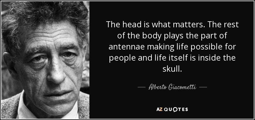 The head is what matters. The rest of the body plays the part of antennae making life possible for people and life itself is inside the skull. - Alberto Giacometti