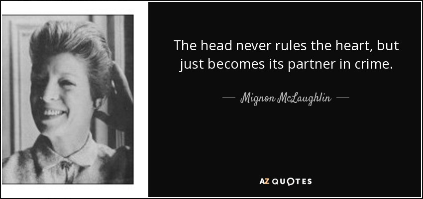 The head never rules the heart, but just becomes its partner in crime. - Mignon McLaughlin