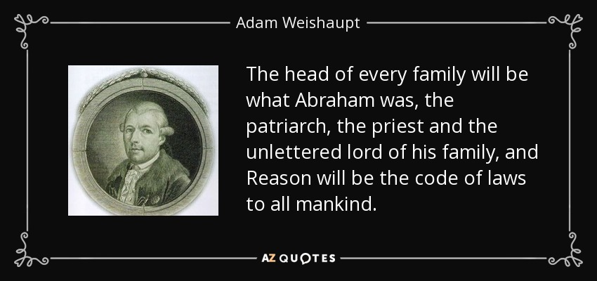 The head of every family will be what Abraham was, the patriarch, the priest and the unlettered lord of his family, and Reason will be the code of laws to all mankind. - Adam Weishaupt