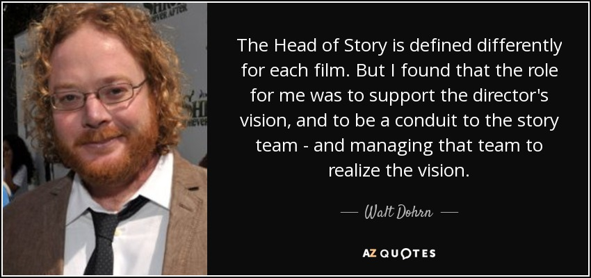 The Head of Story is defined differently for each film. But I found that the role for me was to support the director's vision, and to be a conduit to the story team - and managing that team to realize the vision. - Walt Dohrn