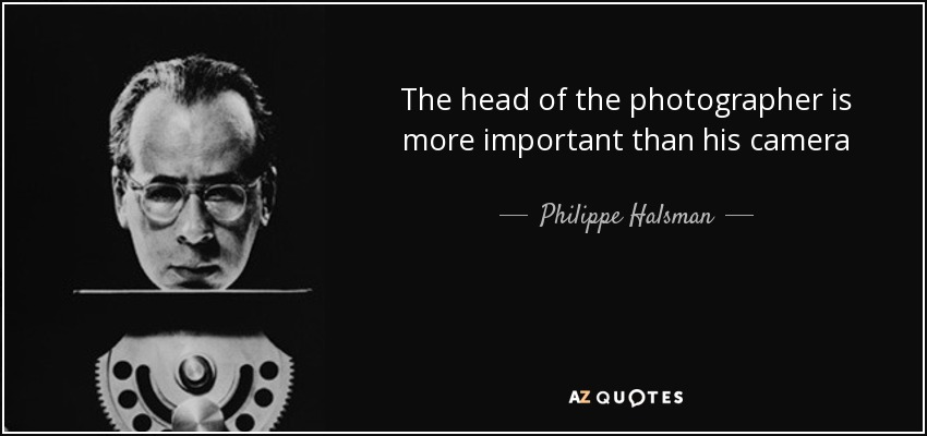 The head of the photographer is more important than his camera - Philippe Halsman
